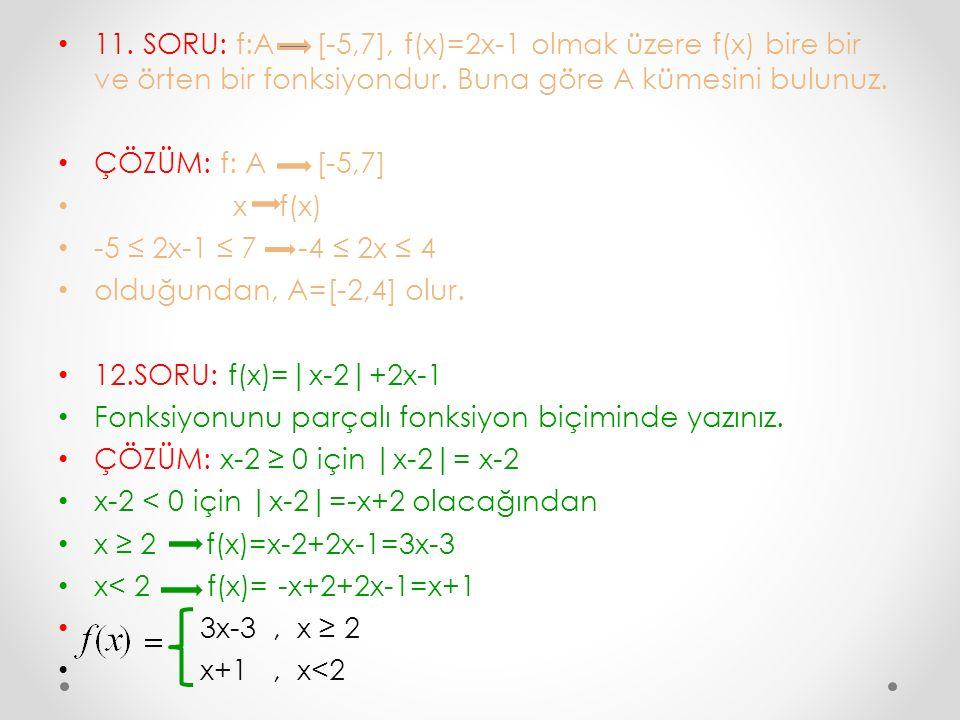 11. SORU: f:A [-5,7], f(x)=2x-1 olmak üzere f(x) bire bir ve örten bir fonksiyondur. Buna göre A kümesini bulunuz. ÇÖZÜM: f: A [-5,7] x f(x) -5 ≤ 2x-1