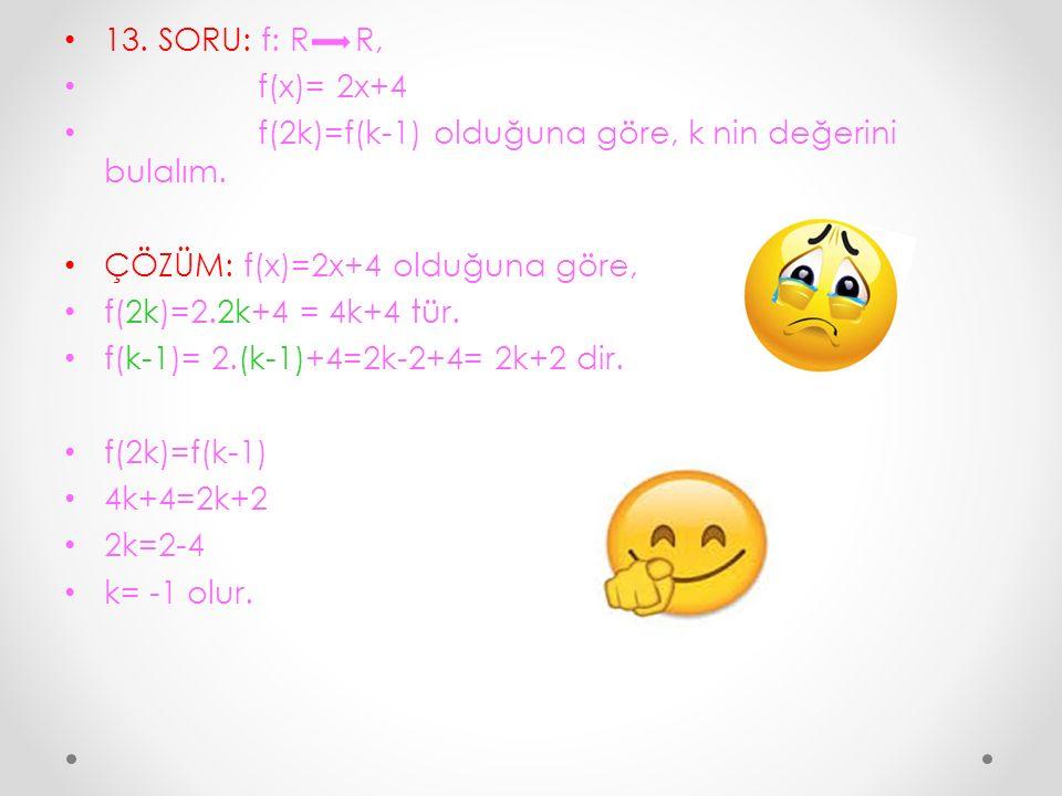 13. SORU: f: R R, f(x)= 2x+4 f(2k)=f(k-1) olduğuna göre, k nin değerini bulalım. ÇÖZÜM: f(x)=2x+4 olduğuna göre, f(2k)=2.2k+4 = 4k+4 tür. f(k-1)= 2.(k