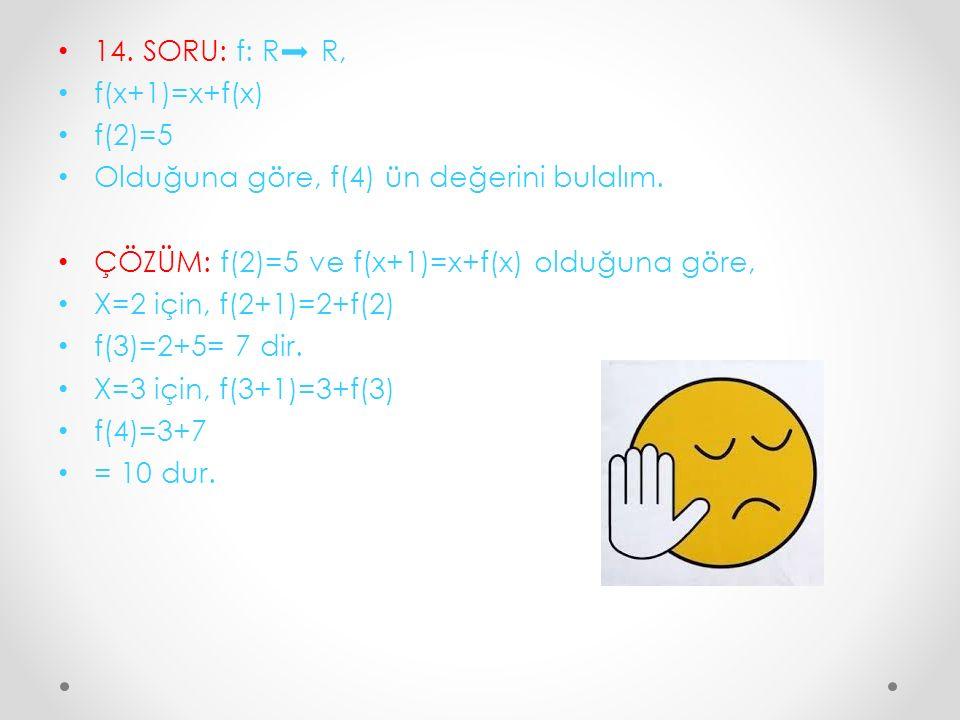 14. SORU: f: R R, f(x+1)=x+f(x) f(2)=5 Olduğuna göre, f(4) ün değerini bulalım. ÇÖZÜM: f(2)=5 ve f(x+1)=x+f(x) olduğuna göre, X=2 için, f(2+1)=2+f(2)