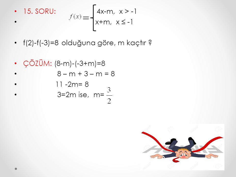 15. SORU: 4x-m, x > -1 x+m, x ≤ -1 f(2)-f(-3)=8 olduğuna göre, m kaçtır ? ÇÖZÜM: (8-m)-(-3+m)=8 8 – m + 3 – m = 8 11 -2m= 8 3=2m ise, m=