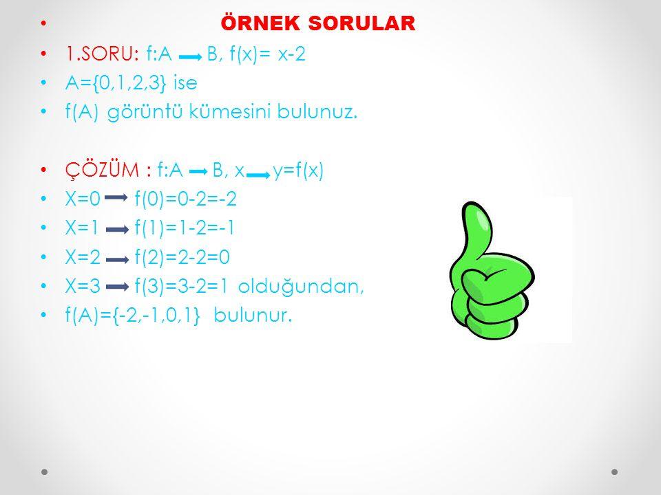 ÖRNEK SORULAR 1.SORU: f:A B, f(x)= x-2 A={0,1,2,3} ise f(A) görüntü kümesini bulunuz. ÇÖZÜM : f:A B, x y=f(x) X=0 f(0)=0-2=-2 X=1 f(1)=1-2=-1 X=2 f(2)