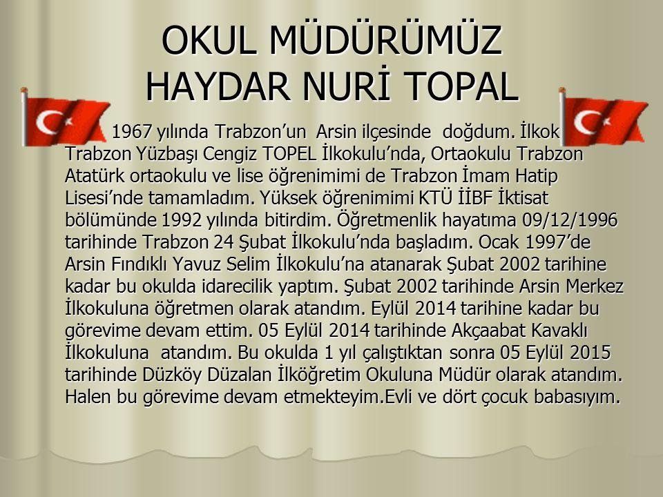 OKUL MÜDÜRÜMÜZ HAYDAR NURİ TOPAL 1967 yılında Trabzon'un Arsin ilçesinde doğdum. İlkokulu Trabzon Yüzbaşı Cengiz TOPEL İlkokulu'nda, Ortaokulu Trabzon