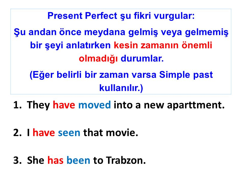 Present Perfect şu fikri vurgular: Şu andan önce meydana gelmiş veya gelmemiş bir şeyi anlatırken kesin zamanın önemli olmadığı durumlar. (Eğer belirl