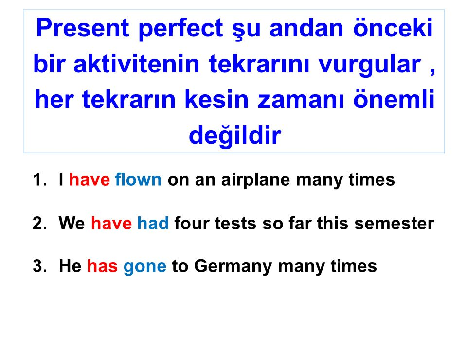 Present perfect şu andan önceki bir aktivitenin tekrarını vurgular, her tekrarın kesin zamanı önemli değildir 1.I have flown on an airplane many times 2.We have had four tests so far this semester 3.He has gone to Germany many times