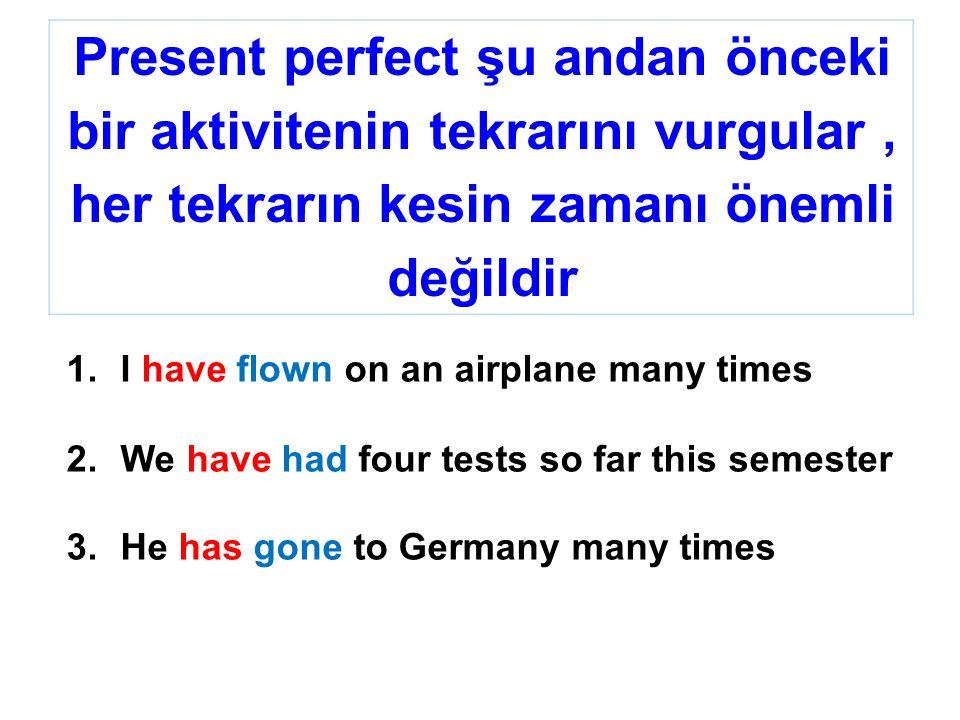 Present perfect şu andan önceki bir aktivitenin tekrarını vurgular, her tekrarın kesin zamanı önemli değildir 1.I have flown on an airplane many times