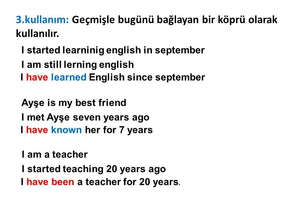 3.kullanım: Geçmişle bugünü bağlayan bir köprü olarak kullanılır. I started learninig english in september I am still lerning english I have learned E