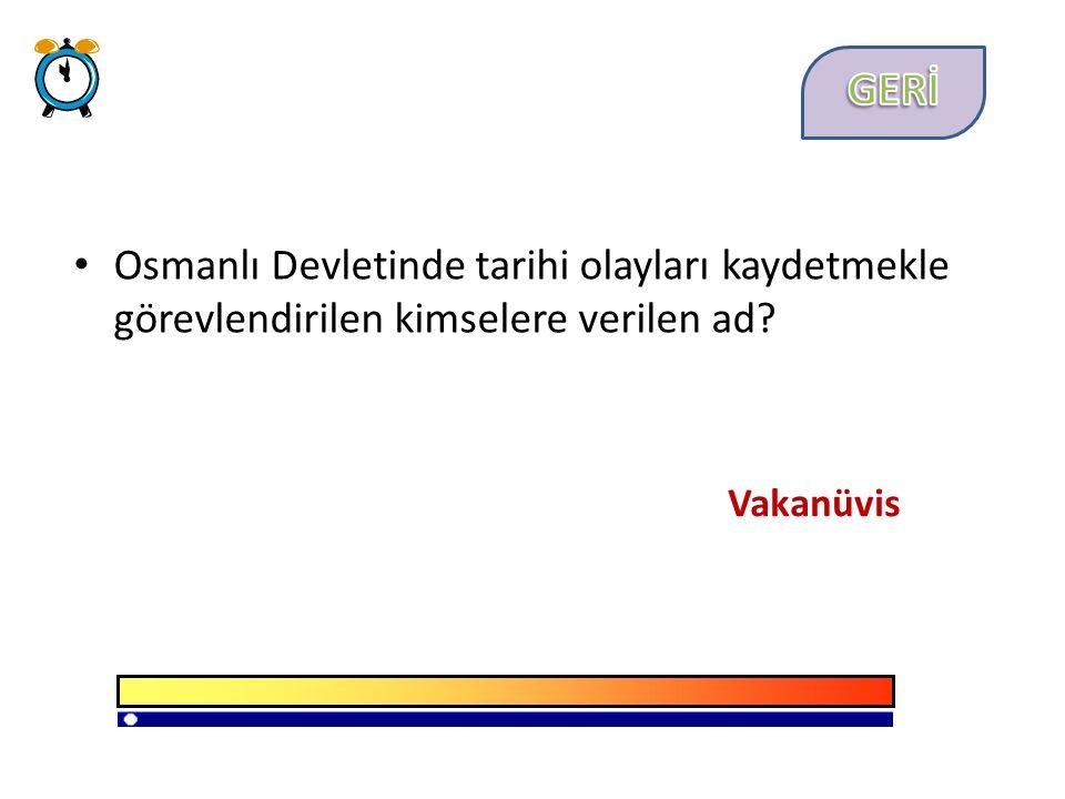 Osmanlı Devletinde tarihi olayları kaydetmekle görevlendirilen kimselere verilen ad Vakanüvis