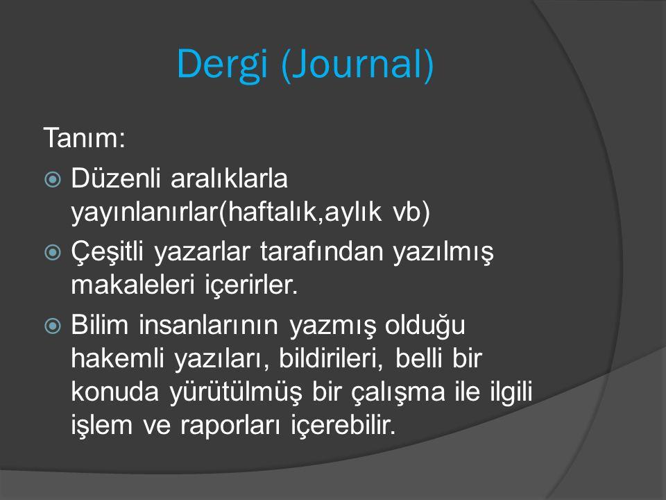 Dergi (Journal) Tanım:  Düzenli aralıklarla yayınlanırlar(haftalık,aylık vb)  Çeşitli yazarlar tarafından yazılmış makaleleri içerirler.