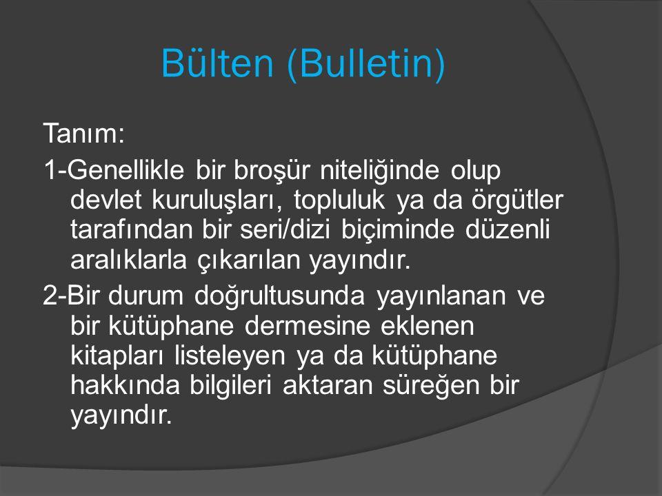 Bülten (Bulletin) Tanım: 1-Genellikle bir broşür niteliğinde olup devlet kuruluşları, topluluk ya da örgütler tarafından bir seri/dizi biçiminde düzenli aralıklarla çıkarılan yayındır.
