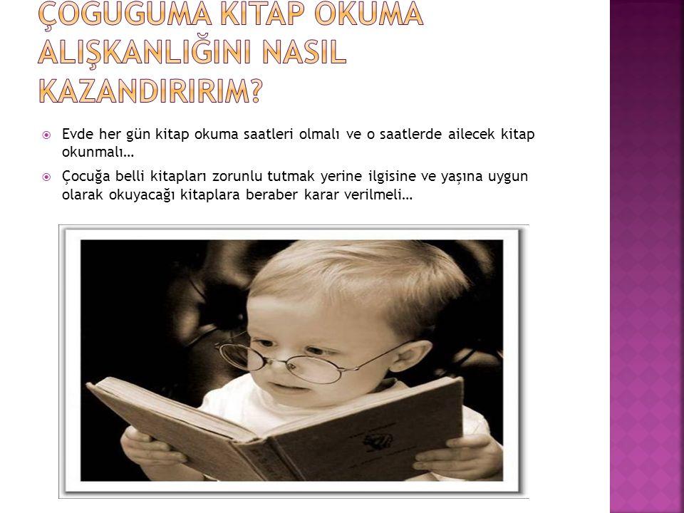  Evde her gün kitap okuma saatleri olmalı ve o saatlerde ailecek kitap okunmalı…  Çocuğa belli kitapları zorunlu tutmak yerine ilgisine ve yaşına uy