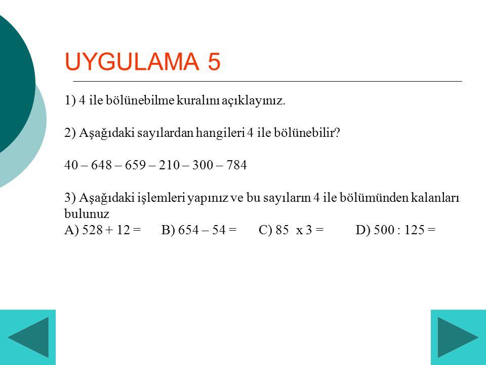 UYGULAMA 5 1) 4 ile bölünebilme kuralını açıklayınız. 2) Aşağıdaki sayılardan hangileri 4 ile bölünebilir? 40 – 648 – 659 – 210 – 300 – 784 3) Aşağıda
