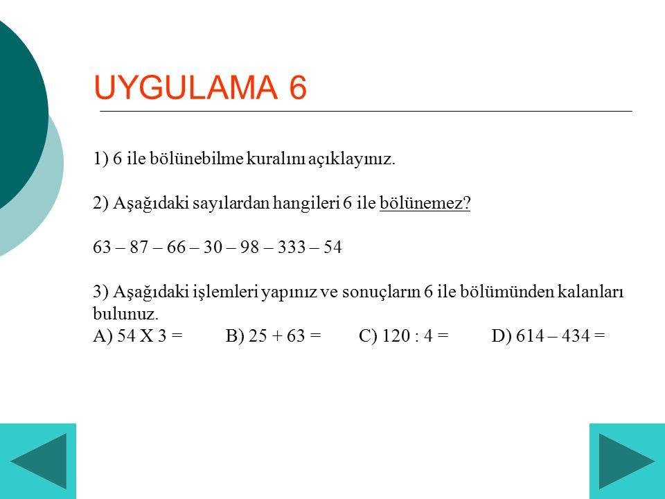 UYGULAMA 6 1) 6 ile bölünebilme kuralını açıklayınız. 2) Aşağıdaki sayılardan hangileri 6 ile bölünemez? 63 – 87 – 66 – 30 – 98 – 333 – 54 3) Aşağıdak