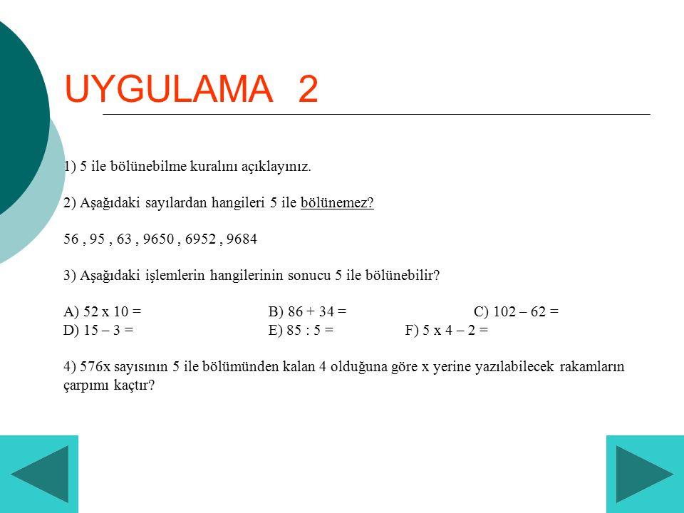 UYGULAMA 2 1) 5 ile bölünebilme kuralını açıklayınız. 2) Aşağıdaki sayılardan hangileri 5 ile bölünemez? 56, 95, 63, 9650, 6952, 9684 3) Aşağıdaki işl
