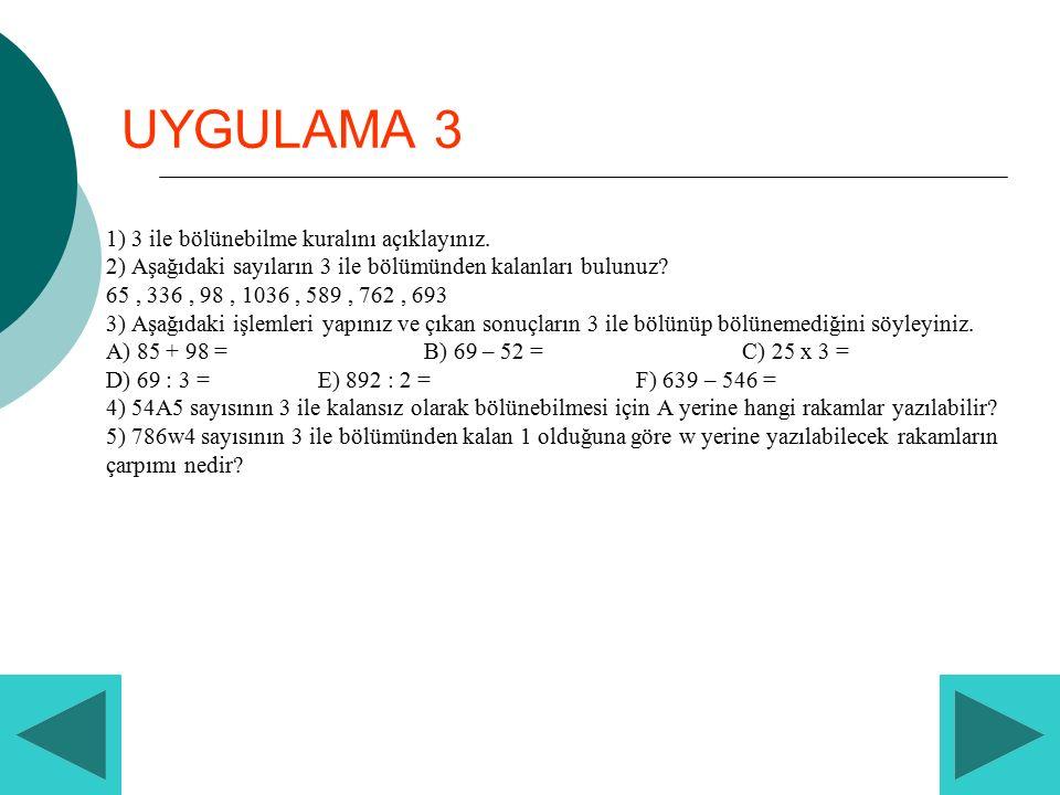 UYGULAMA 3 1) 3 ile bölünebilme kuralını açıklayınız. 2) Aşağıdaki sayıların 3 ile bölümünden kalanları bulunuz? 65, 336, 98, 1036, 589, 762, 693 3) A
