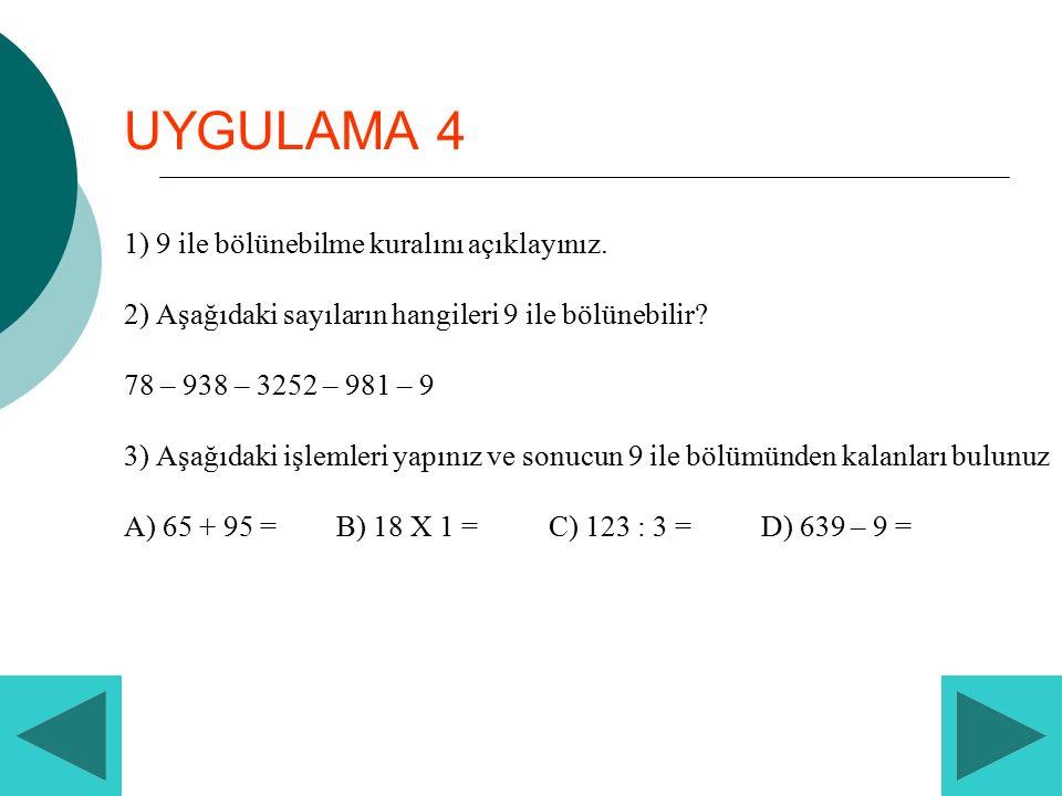 UYGULAMA 4 1) 9 ile bölünebilme kuralını açıklayınız. 2) Aşağıdaki sayıların hangileri 9 ile bölünebilir? 78 – 938 – 3252 – 981 – 9 3) Aşağıdaki işlem