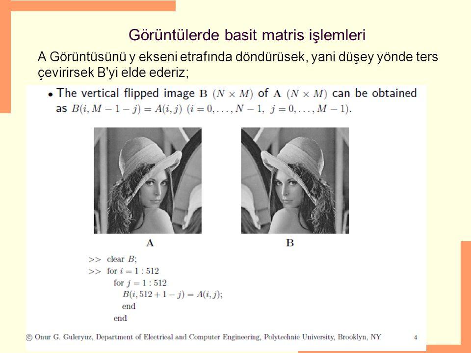 06/03/16 Görüntülerde basit matris işlemleri A Görüntüsünü y ekseni etrafında döndürüsek, yani düşey yönde ters çevirirsek B'yi elde ederiz;