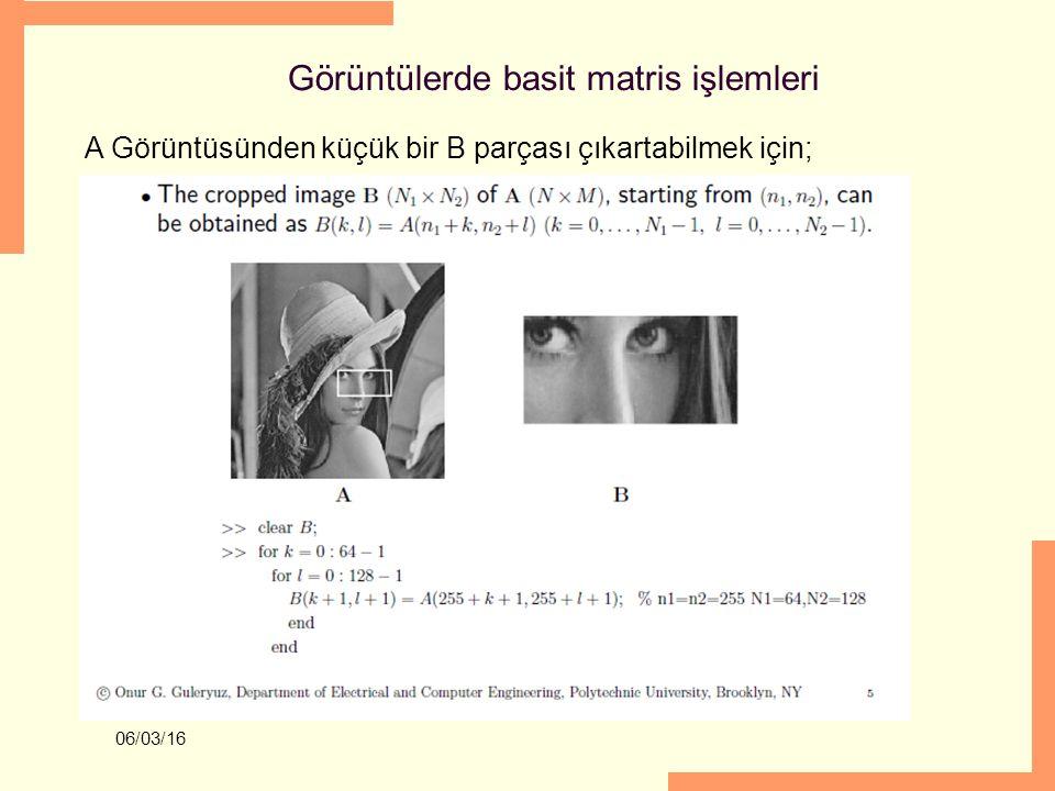 06/03/16 Görüntülerde basit matris işlemleri A Görüntüsünden küçük bir B parçası çıkartabilmek için;