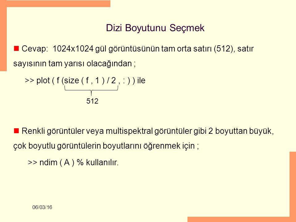 06/03/16 Dizi Boyutunu Seçmek Cevap: 1024x1024 gül görüntüsünün tam orta satırı (512), satır sayısının tam yarısı olacağından ; >> plot ( f (size ( f,