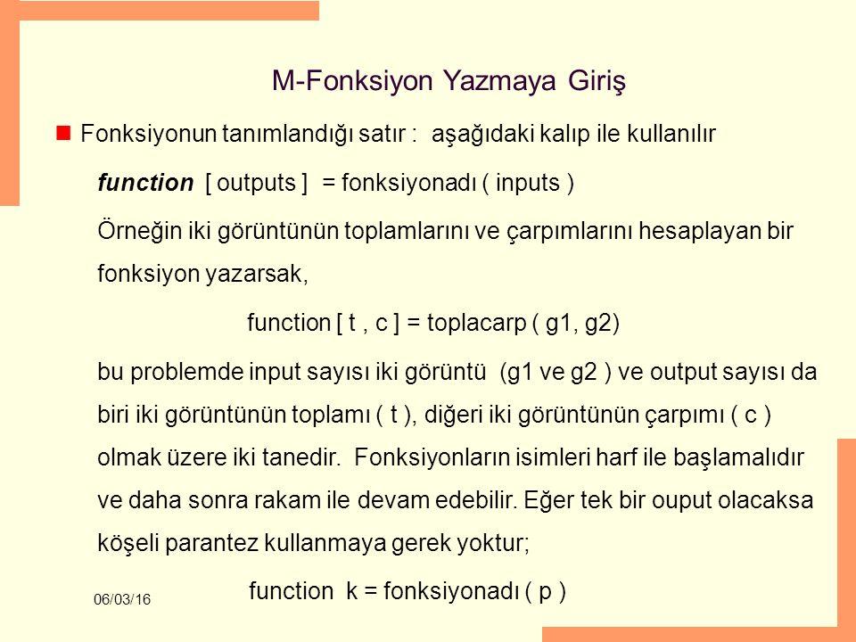06/03/16 M-Fonksiyon Yazmaya Giriş Fonksiyonun tanımlandığı satır : aşağıdaki kalıp ile kullanılır function [ outputs ] = fonksiyonadı ( inputs ) Örne