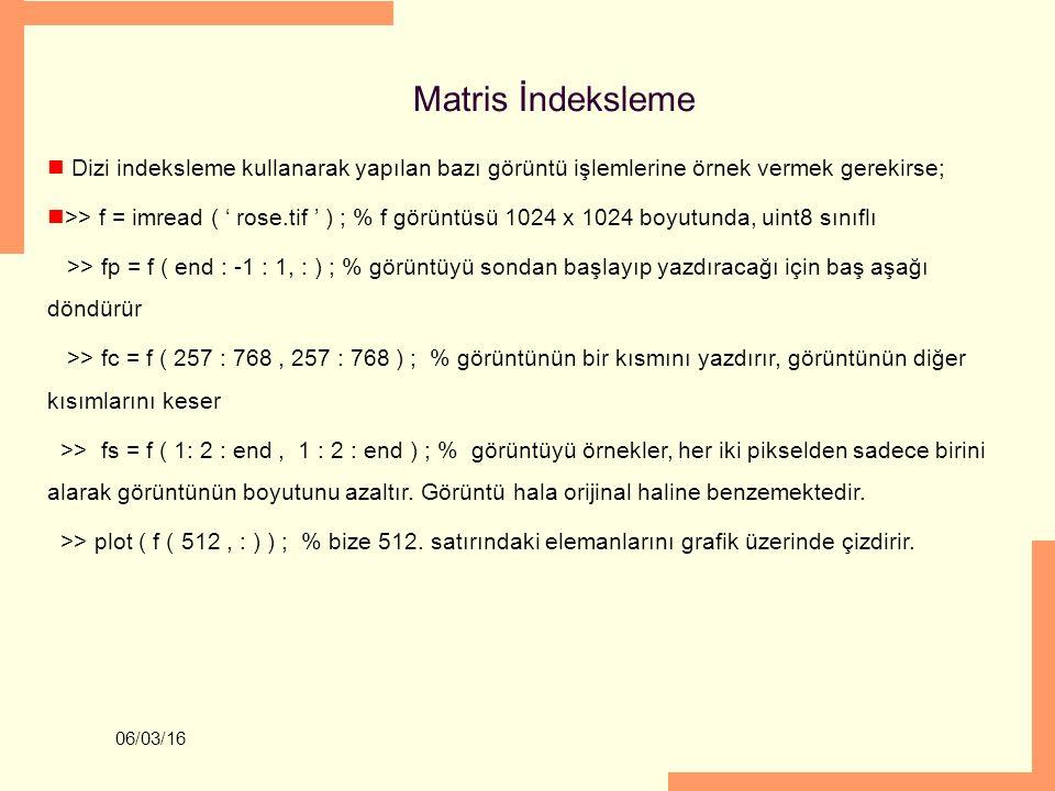 06/03/16 Matris İndeksleme Dizi indeksleme kullanarak yapılan bazı görüntü işlemlerine örnek vermek gerekirse; >> f = imread ( ' rose.tif ' ) ; % f gö