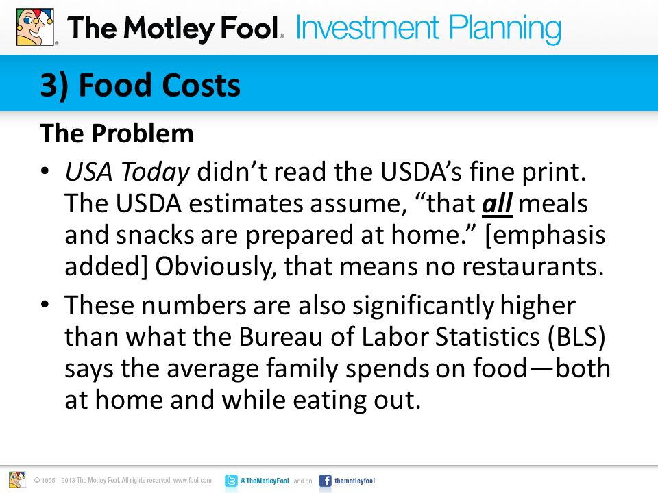 "3) Food Costs The Problem USA Today didn't read the USDA's fine print. The USDA estimates assume, ""that all meals and snacks are prepared at home."" [e"