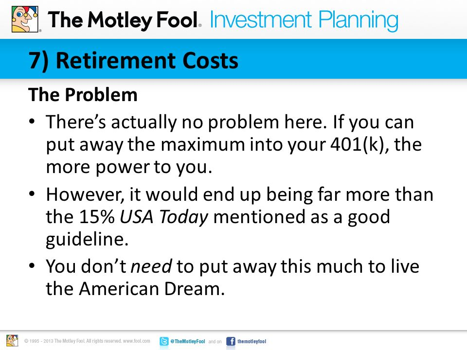 7) Retirement Costs The Problem There's actually no problem here. If you can put away the maximum into your 401(k), the more power to you. However, it