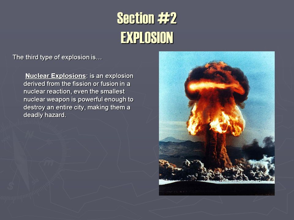 Section #2 EXPLOSION The third type of explosion is… Nuclear Explosions: is an explosion derived from the fission or fusion in a nuclear reaction, even the smallest nuclear weapon is powerful enough to destroy an entire city, making them a deadly hazard.