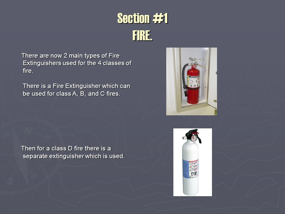 Section #1 FIRE. There are now 2 main types of Fire Extinguishers used for the 4 classes of fire.