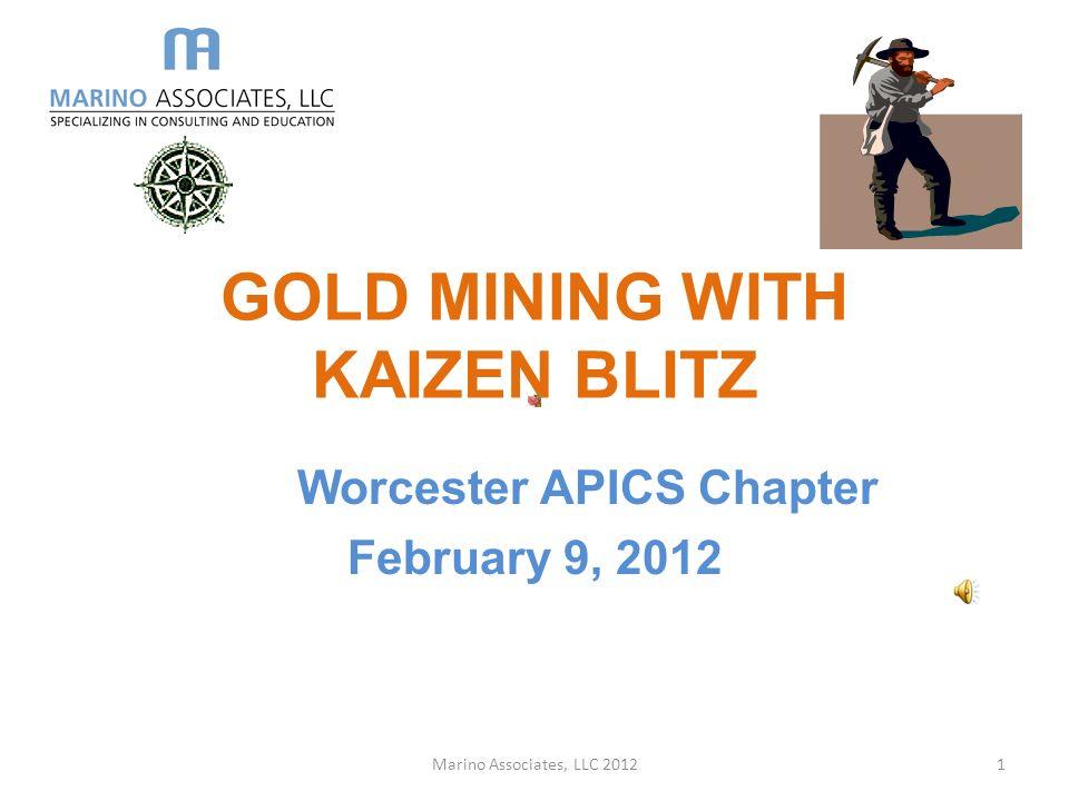 GOLD MINING WITH KAIZEN BLITZ Worcester APICS Chapter February 9, 2012 Marino Associates, LLC 20121