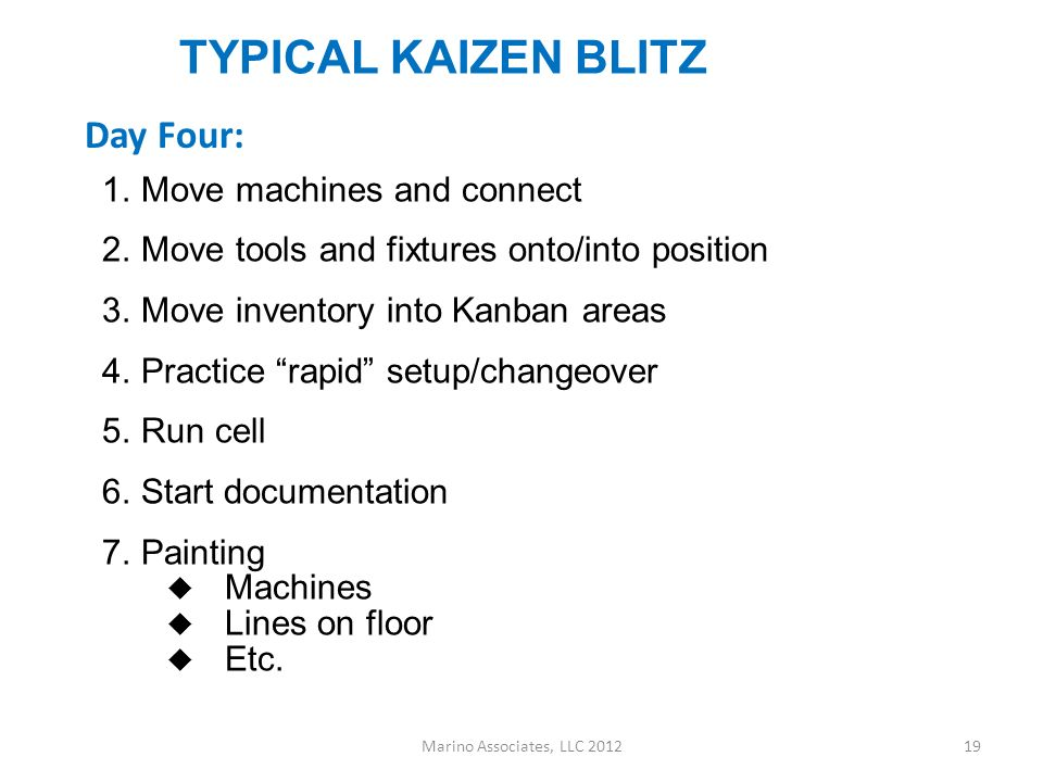 TYPICAL KAIZEN BLITZ Rough out new cell design 1.Machine and bench placement 2.Tool and fixture placement (5S) 3.Utility drops 4.Hand tool storage 5.Kanban squares (size carriers) 6.New setup reduction methodology 7.Chalk up floor Some teams split up into sub teams Marino Associates, LLC 201218 Day Three: