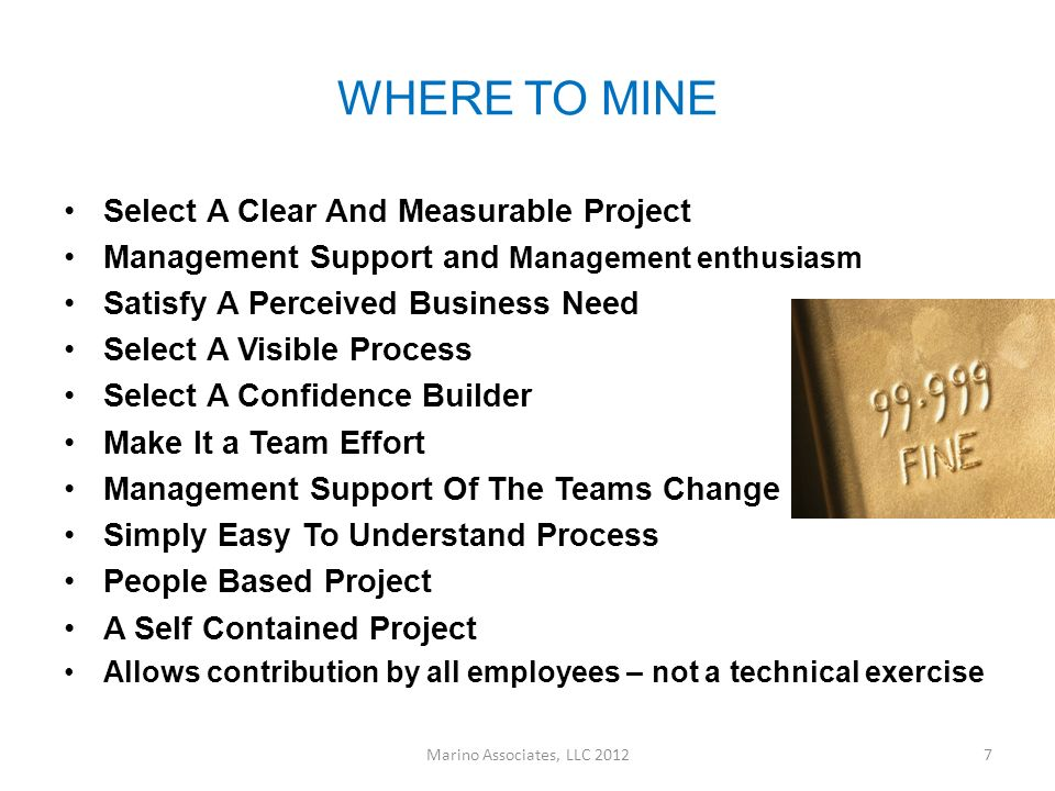 WHERE TO MINE Select A Clear And Measurable Project Management Support and Management enthusiasm Satisfy A Perceived Business Need Select A Visible Process Select A Confidence Builder Make It a Team Effort Management Support Of The Teams Change Simply Easy To Understand Process People Based Project A Self Contained Project Allows contribution by all employees – not a technical exercise Marino Associates, LLC 20127