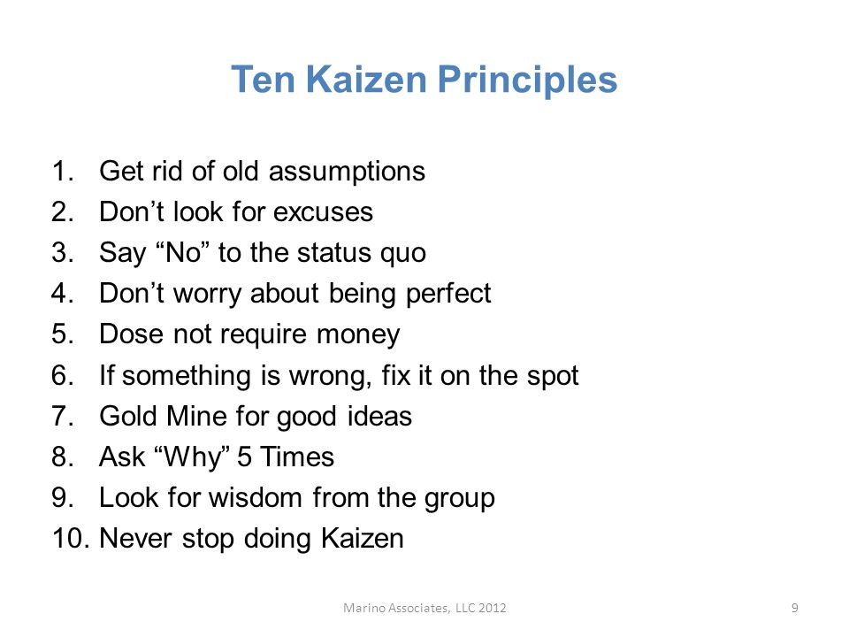 Ten Kaizen Principles 1.Get rid of old assumptions 2.Don't look for excuses 3.Say No to the status quo 4.Don't worry about being perfect 5.Dose not require money 6.If something is wrong, fix it on the spot 7.Gold Mine for good ideas 8.Ask Why 5 Times 9.Look for wisdom from the group 10.Never stop doing Kaizen Marino Associates, LLC 20129