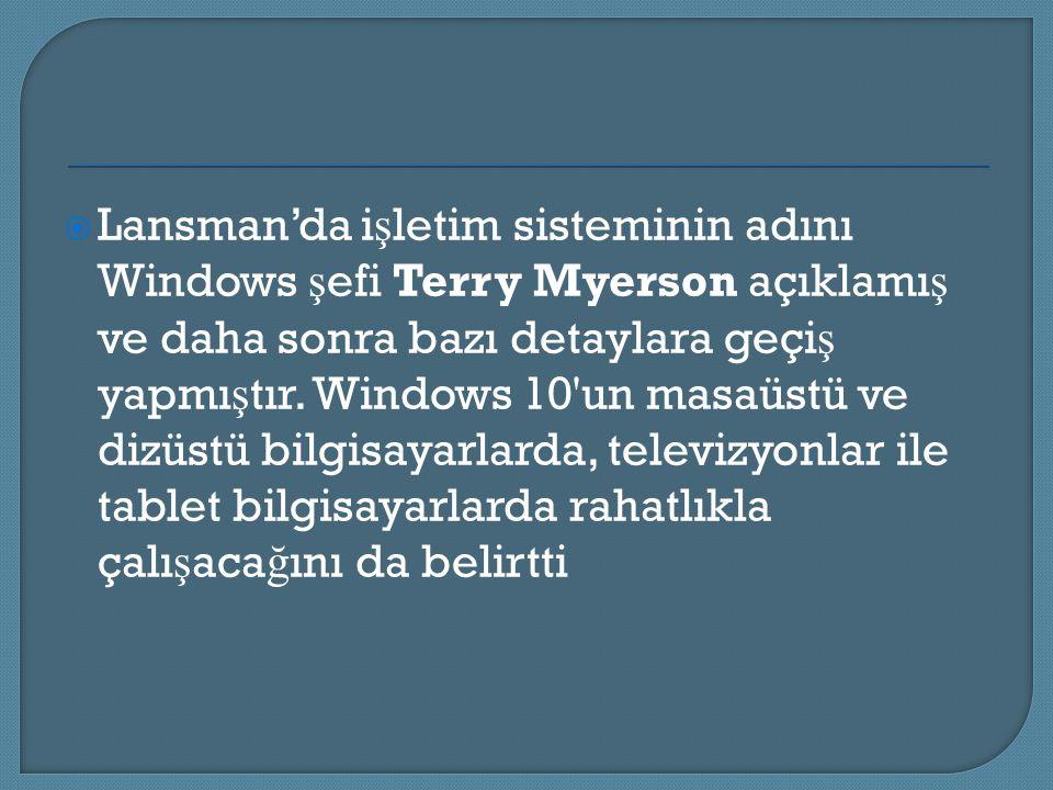 Lansman'da i ş letim sisteminin adını Windows ş efi Terry Myerson açıklamı ş ve daha sonra bazı detaylara geçi ş yapmı ş tır. Windows 10'un masaüstü