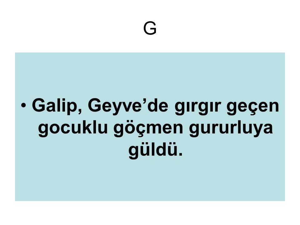 G Galip, Geyve'de gırgır geçen gocuklu göçmen gururluya güldü.