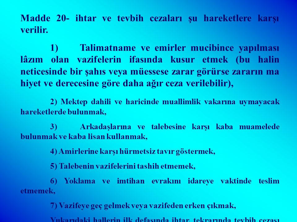 Madde 19- Müdür, başmuallim ve muallimlere ve ilk tedrisat müfettişlerine işledikleri suçların mahiyetine ve derecesine göre aşağıdaki cezalar verilir; 1)ihtar, 2)Tevbih, 3)Ders ücretlerinin kesilmesi, 4)Maaş kesilmesi, 5)Kıdem indirilmesi, 6)Derece indirilmesi, 7)İstifa etmiş sayılmak, 8)Vekalet emrine alınmak, 9) Meslekten çıkarılmak, 10)Devlet memurluğundan çıkarılmak.