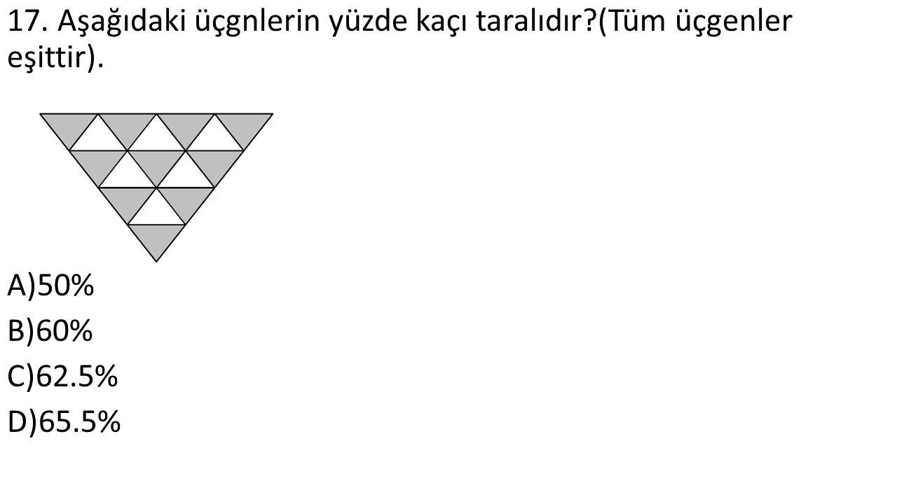 17. Aşağıdaki üçgnlerin yüzde kaçı taralıdır (Tüm üçgenler eşittir). A)50% B)60% C)62.5% D)65.5%