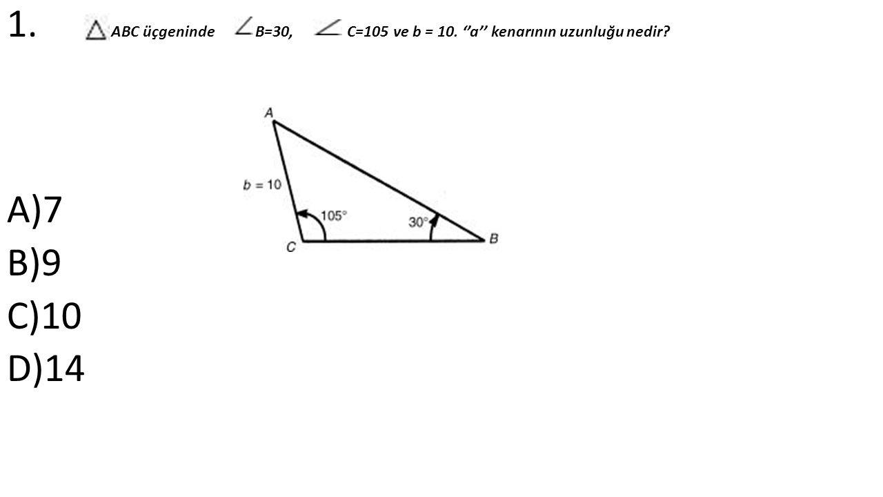 1. ABC üçgeninde B=30, C=105 ve b = 10. ''a'' kenarının uzunluğu nedir A)7 B)9 C)10 D)14