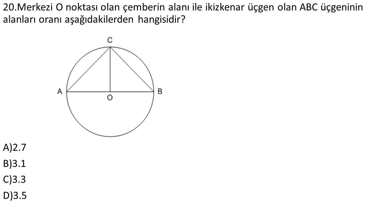 20.Merkezi O noktası olan çemberin alanı ile ikizkenar üçgen olan ABC üçgeninin alanları oranı aşağıdakilerden hangisidir.