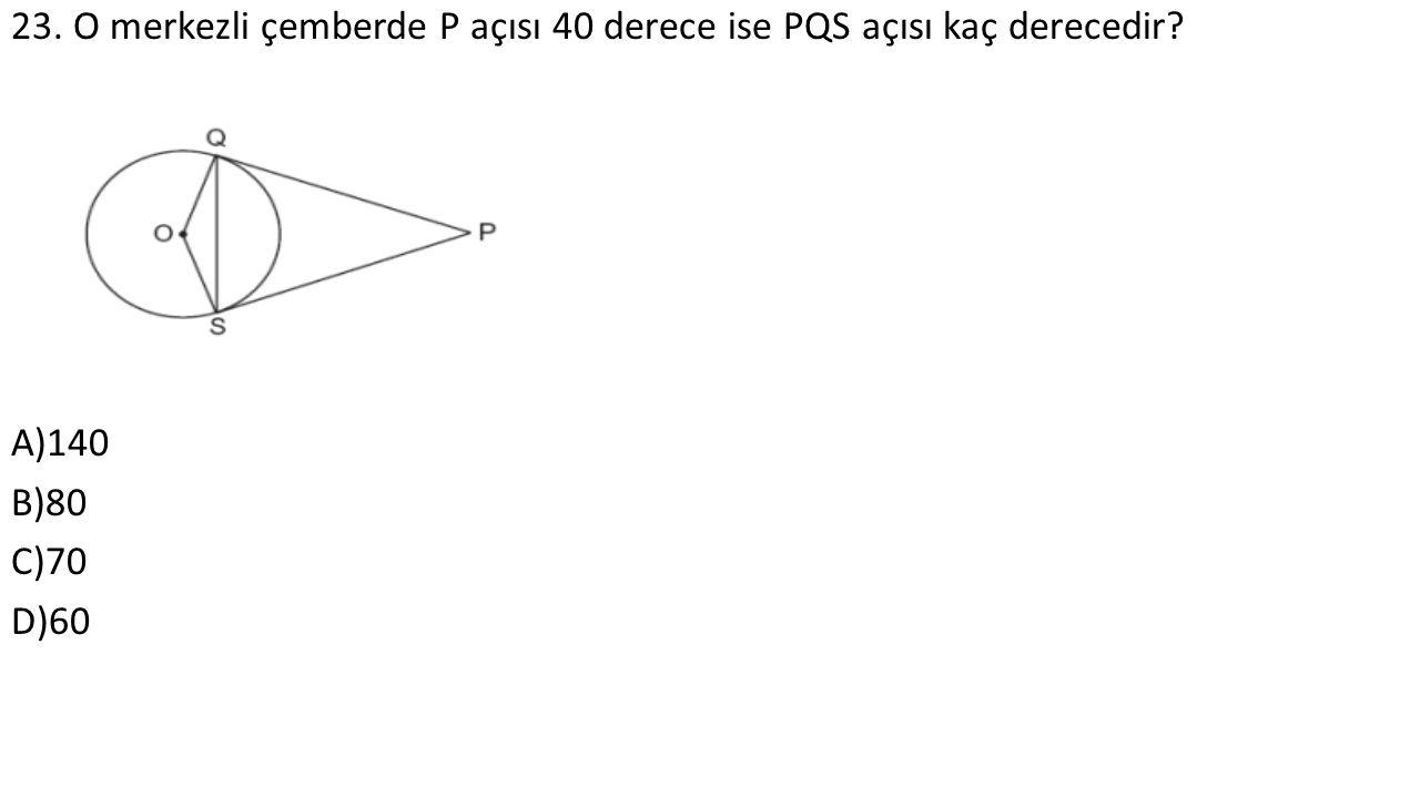 23. O merkezli çemberde P açısı 40 derece ise PQS açısı kaç derecedir A)140 B)80 C)70 D)60