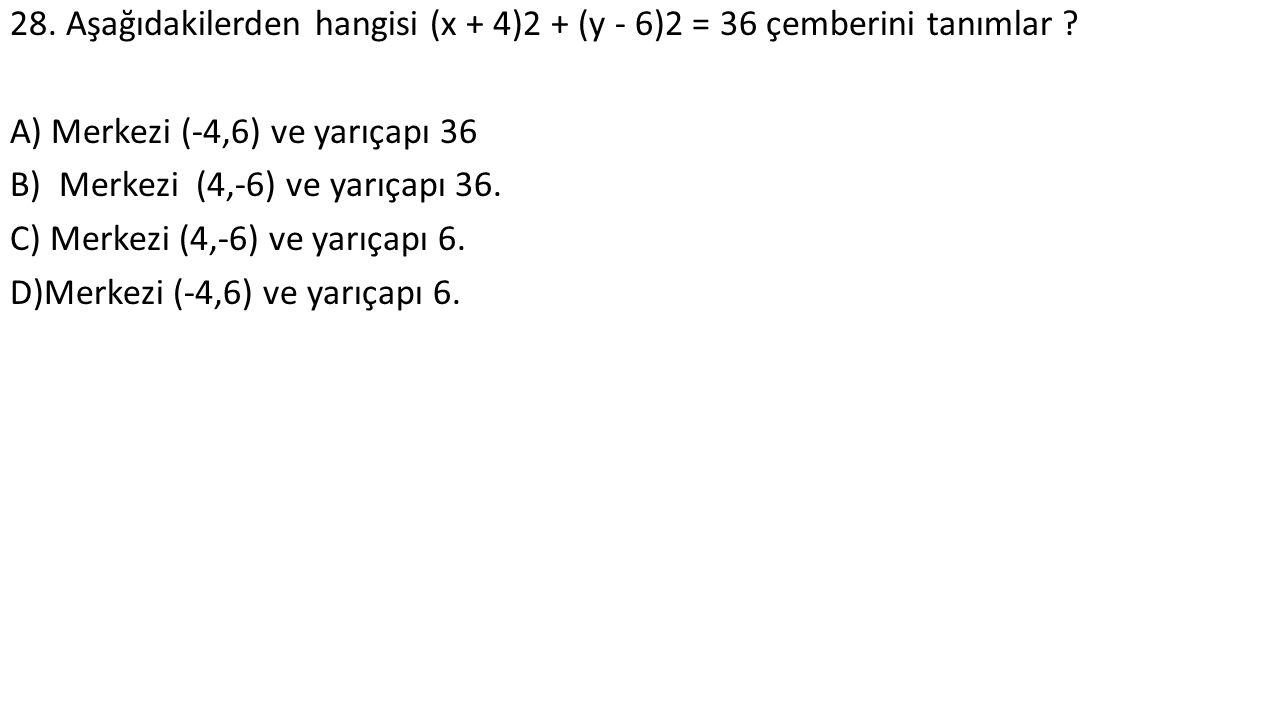 28. Aşağıdakilerden hangisi (x + 4)2 + (y - 6)2 = 36 çemberini tanımlar .