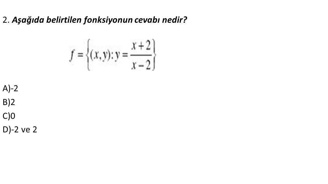2. Aşağıda belirtilen fonksiyonun cevabı nedir A)-2 B)2 C)0 D)-2 ve 2