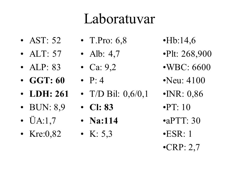 AST: 52 ALT: 57 ALP: 83 GGT: 60 LDH: 261 BUN: 8,9 ÜA:1,7 Kre:0,82 T.Pro: 6,8 Alb: 4,7 Ca: 9,2 P: 4 T/D Bil: 0,6/0,1 Cl: 83 Na:114 K: 5,3 Hb:14,6 Plt: 268,900 WBC: 6600 Neu: 4100 INR: 0,86 PT: 10 aPTT: 30 ESR: 1 CRP: 2,7 Laboratuvar