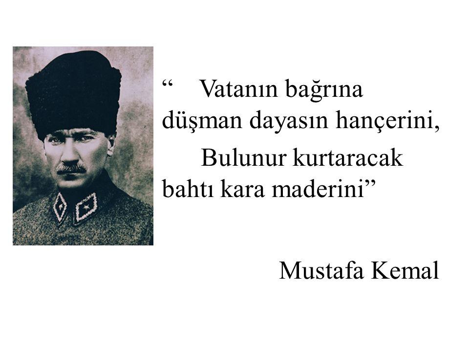 Vatanın bağrına düşman dayasın hançerini, Bulunur kurtaracak bahtı kara maderini Mustafa Kemal