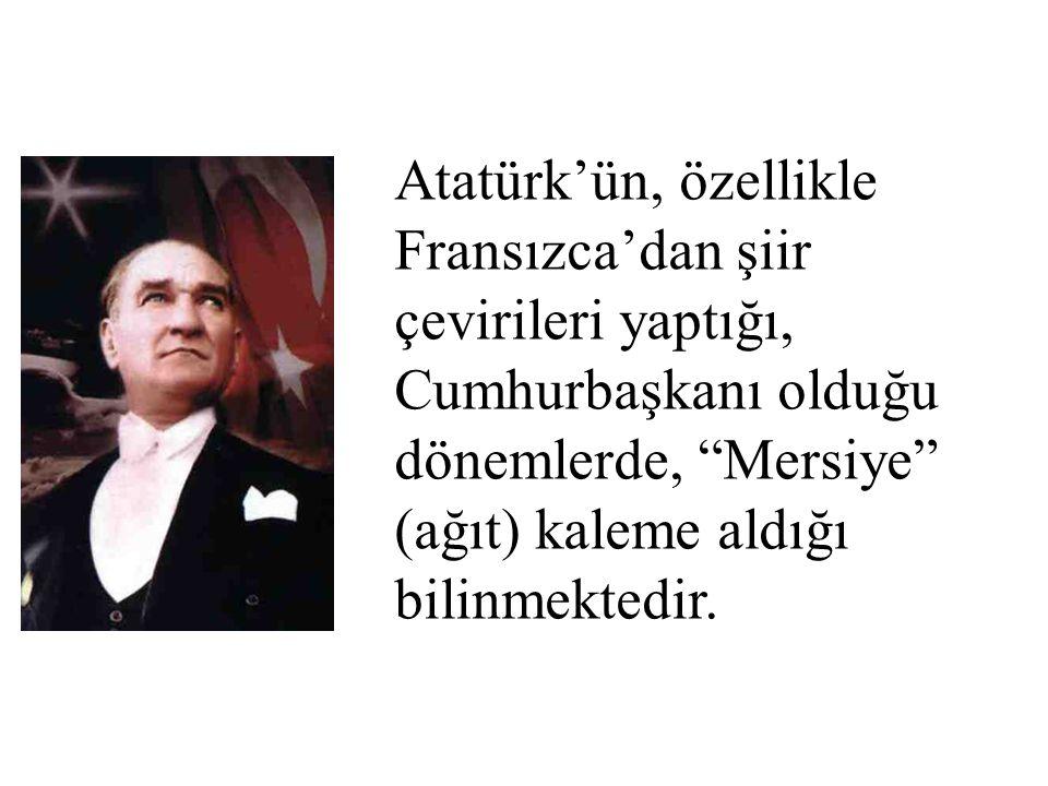 """Atatürk'ün, özellikle Fransızca'dan şiir çevirileri yaptığı, Cumhurbaşkanı olduğu dönemlerde, """"Mersiye"""" (ağıt) kaleme aldığı bilinmektedir."""