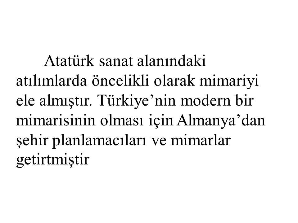 Atatürk sanat alanındaki atılımlarda öncelikli olarak mimariyi ele almıştır. Türkiye'nin modern bir mimarisinin olması için Almanya'dan şehir planlama