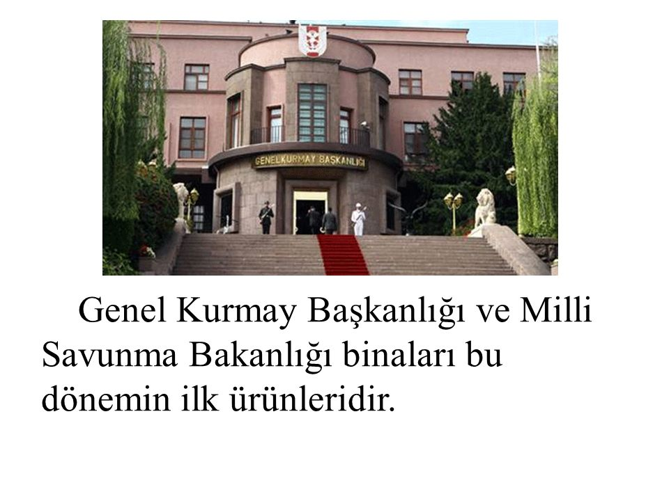 Genel Kurmay Başkanlığı ve Milli Savunma Bakanlığı binaları bu dönemin ilk ürünleridir.