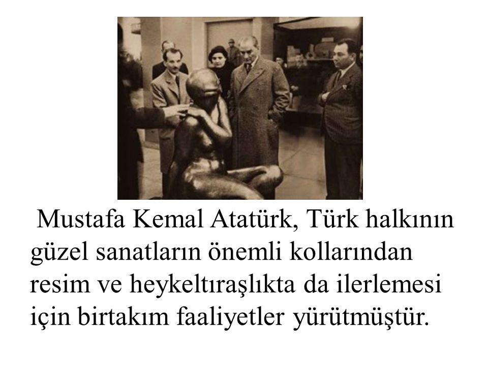Mustafa Kemal Atatürk, Türk halkının güzel sanatların önemli kollarından resim ve heykeltıraşlıkta da ilerlemesi için birtakım faaliyetler yürütmüştür.