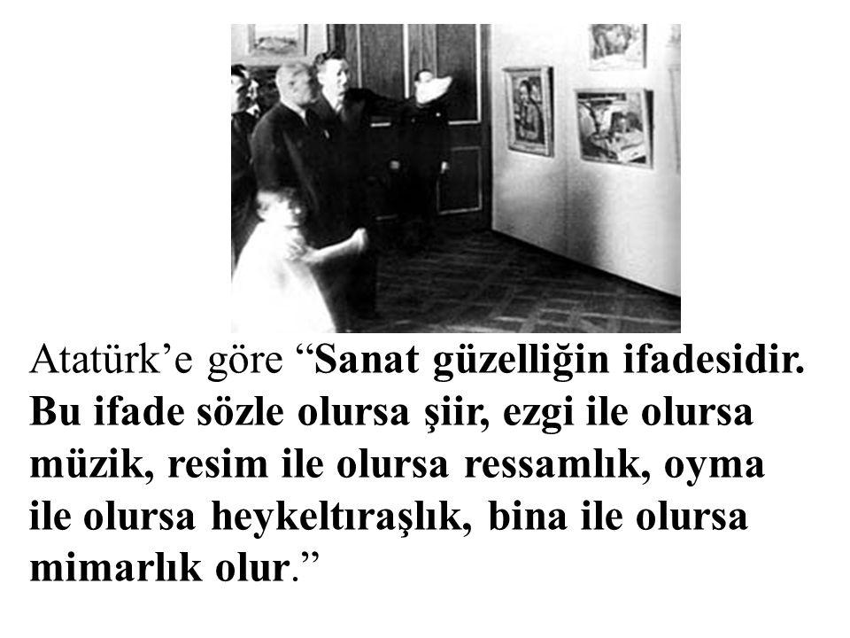 """Atatürk'e göre """"Sanat güzelliğin ifadesidir. Bu ifade sözle olursa şiir, ezgi ile olursa müzik, resim ile olursa ressamlık, oyma ile olursa heykeltıra"""