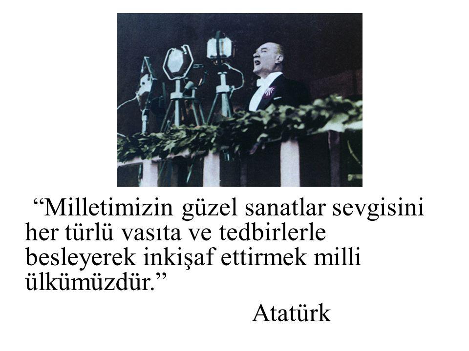 Milletimizin güzel sanatlar sevgisini her türlü vasıta ve tedbirlerle besleyerek inkişaf ettirmek milli ülkümüzdür. Atatürk