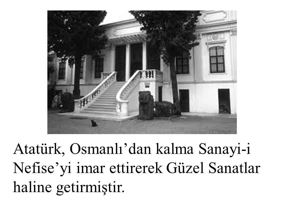 Atatürk, Osmanlı'dan kalma Sanayi-i Nefise'yi imar ettirerek Güzel Sanatlar haline getirmiştir.